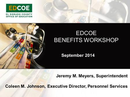 EDCOE BENEFITS WORKSHOP Jeremy M. Meyers, Superintendent Coleen M. Johnson, Executive Director, Personnel Services September 2014.