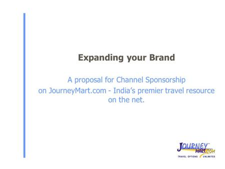 Expanding your Brand A proposal for Channel Sponsorship on JourneyMart.com - India's premier travel resource on the net.