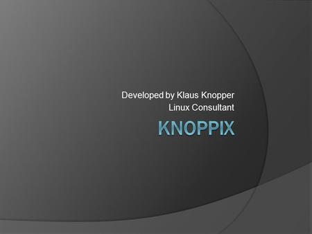 Developed by Klaus Knopper Linux Consultant. What is Knoppix?  Unix-like operating system  Run directly from CD or DVD  Bootable from USB flash drive.
