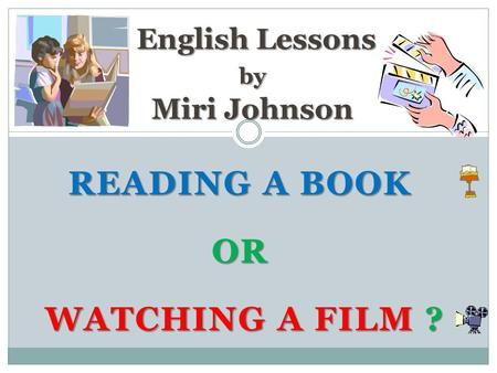 READING A BOOK OR WATCHING A FILM ? WATCHING A FILM ? English Lessons by Miri Johnson English Lessons by Miri Johnson.