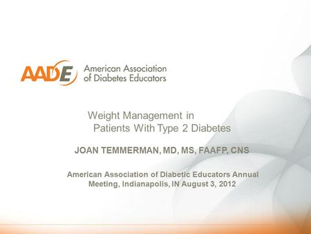 Weight <strong>Management</strong> in Patients With Type 2 Diabetes JOAN TEMMERMAN, MD, MS, FAAFP, CNS American Association of Diabetic Educators Annual Meeting, Indianapolis,