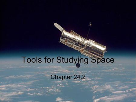 Tools for Studying Space Chapter 24.2. Refracting and Reflecting telescopes Objective Lens makes an image by bending light from a distant object so the.