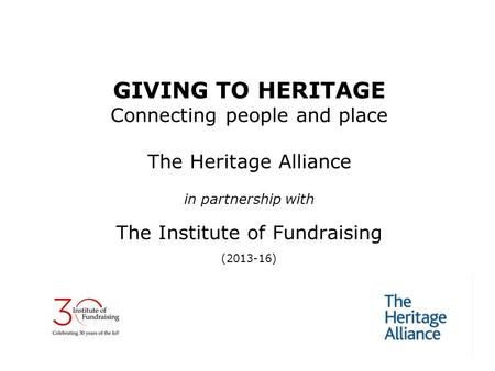 GIVING TO HERITAGE Connecting people and place The Heritage Alliance in partnership with The Institute of Fundraising (2013-16)