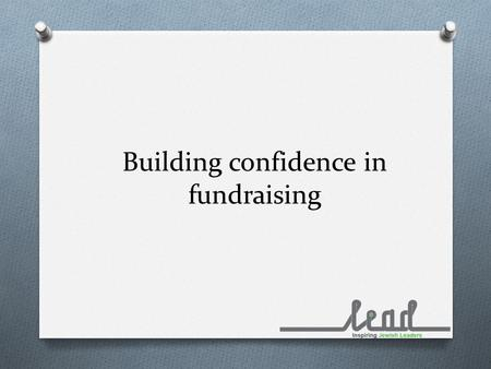 Building confidence in fundraising. Where to start? O Developing your case for support O Which are the right methods for your organisation? O How to develop.