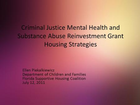 Criminal Justice Mental Health and Substance Abuse Reinvestment Grant Housing Strategies Ellen Piekalkiewicz Department of Children and Families Florida.