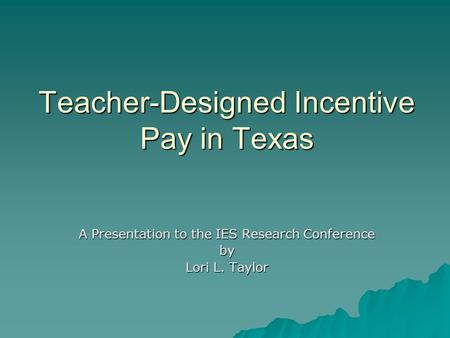 Teacher-Designed Incentive Pay in Texas A Presentation to the IES Research Conference by Lori L. Taylor.