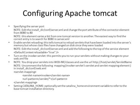 Configuring Apache tomcat Specifying the server port NOTE: Edit the install_dir/conf/server.xml and change the port attribute of the connector element.