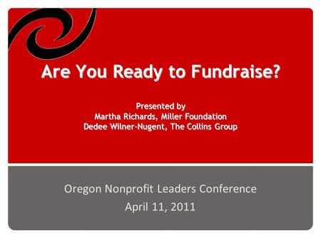 Are You Ready to Fundraise? Presented by Martha Richards, Miller Foundation Dedee Wilner-Nugent, The Collins Group Oregon Nonprofit Leaders Conference.