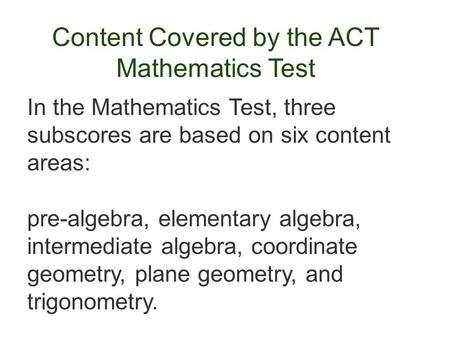 Content Covered by the ACT Mathematics Test In the Mathematics Test, three subscores are based on six content <strong>areas</strong>: pre-algebra, elementary algebra, intermediate.