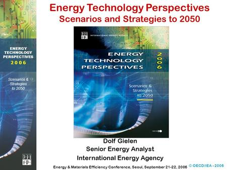 © OECD/IEA - 2006 2 0 0 6 ENERGY TECHNOLOGY PERSPECTIVES Scenarios & Strategies to 2050 Dolf Gielen Senior Energy Analyst International Energy Agency Energy.