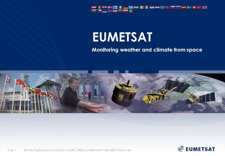 Slide: 1Reinforcing Europe's contribution to GEO, ISRSE conference 5th May 2009, Stresa, Italy EUMETSAT Monitoring weather and climate from space.