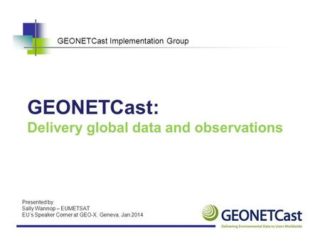 GEONETCast Implementation Group GEONETCast: Delivery global data and observations Presented by: Sally Wannop – EUMETSAT EU's Speaker Corner at GEO-X, Geneva,