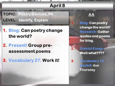April 8 1.Blog: Can poetry change the world? 2.Present! Group pre- assessment poems 3.Vocabulary 27: Work it! AA 1.Blog: Can poetry change the world? Research: