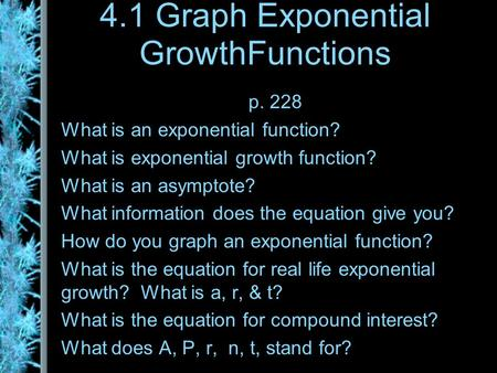 4.1 Graph Exponential GrowthFunctions p. 228 What is an exponential function? What is exponential growth function? What is an asymptote? What information.