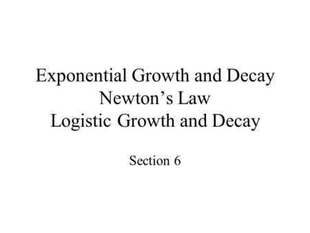 Exponential Growth and Decay Newton's Law Logistic Growth and Decay