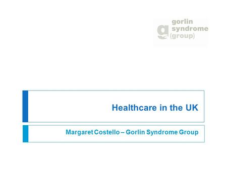 Healthcare in the UK Margaret Costello – Gorlin Syndrome Group.