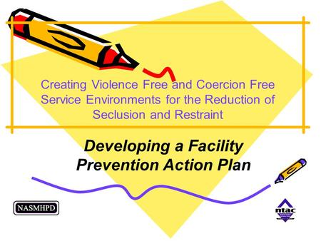 Creating Violence Free and Coercion Free Service Environments for the Reduction of Seclusion and Restraint Developing a Facility Prevention Action Plan.