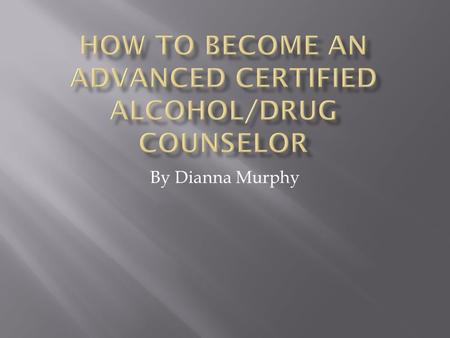 By Dianna Murphy.  My name is Dianna Murphy and I am an alcoholic. I say that here because I think it makes my uniquely qualified to help others.