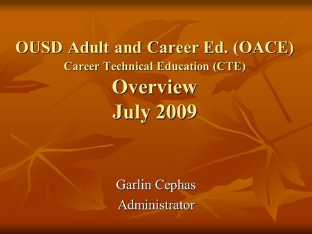OUSD Adult and Career Ed. (OACE) Career Technical Education (CTE) Overview July 2009 Garlin Cephas Administrator.