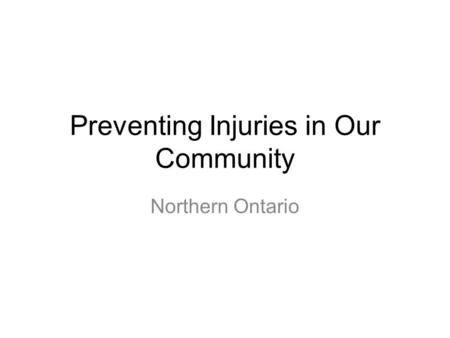 Preventing Injuries in Our Community Northern Ontario.