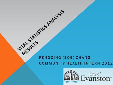 VITAL STATISTICS ANALYSIS RESULTS FENGQING (ZOE) ZHANG COMMUNITY HEALTH INTERN 2012.