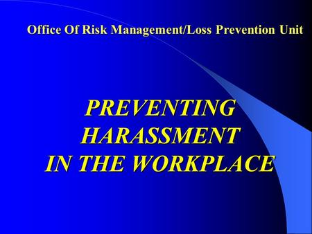 Office Of Risk Management/Loss Prevention Unit PREVENTING HARASSMENT IN THE WORKPLACE.