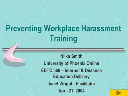 Preventing Workplace Harassment Training Nilka Smith University of Phoenix Online EDTC 560 – Internet & Distance Education Delivery Janet Wright - Facilitator.