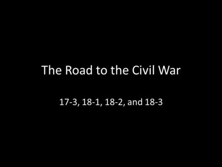 The Road to the Civil War 17-3, 18-1, 18-2, and 18-3.