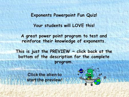 Exponents Powerpoint Fun Quiz! Your students will LOVE this! A great power point program to test and reinforce their knowledge of exponents. This is just.