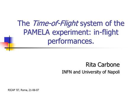 The Time-of-Flight system of the PAMELA experiment: in-flight performances. Rita Carbone INFN and University of Napoli RICAP '07, Rome, 21-06-07.