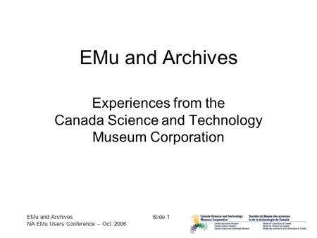 EMu and Archives NA EMu Users Conference – Oct. 2006 Slide 1 EMu and Archives Experiences from the Canada Science and Technology Museum Corporation.