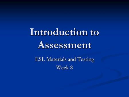 Introduction to Assessment ESL Materials and Testing Week 8.