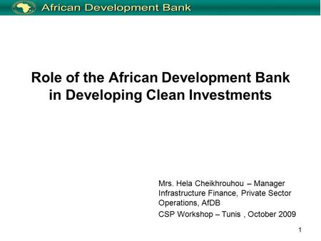 1 Role of the African Development Bank in Developing Clean Investments Mrs. Hela Cheikhrouhou – Manager Infrastructure Finance, Private Sector Operations,
