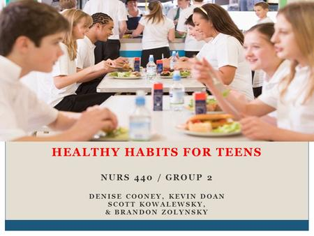 HEALTHY HABITS FOR TEENS NURS 440 / GROUP 2 DENISE COONEY, KEVIN DOAN SCOTT KOWALEWSKY, & BRANDON ZOLYNSKY.