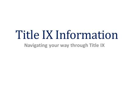 Title IX Information Navigating your way through Title IX.