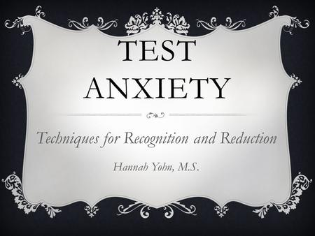 TEST ANXIETY Techniques for Recognition and Reduction Hannah Yohn, M.S.