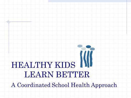 HEALTHY KIDS LEARN BETTER A Coordinated School Health Approach.