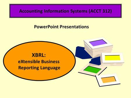 Accounting Information Systems (ACCT 312) XBRL: eXtensible Business Reporting Language PowerPoint Presentations.