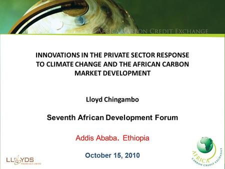 INNOVATIONS IN THE PRIVATE SECTOR RESPONSE TO CLIMATE CHANGE AND THE AFRICAN CARBON MARKET DEVELOPMENT Lloyd Chingambo Seventh African Development Forum.