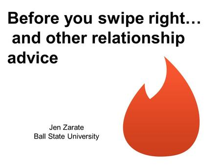 Before you swipe right… and other relationship advice Jen Zarate Ball State University.
