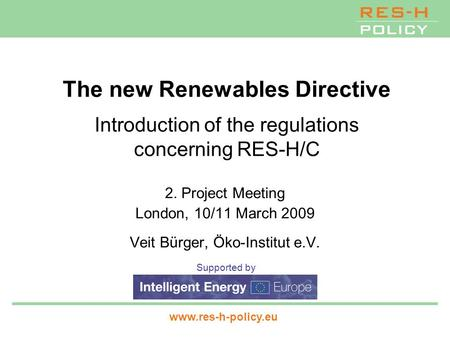 Supported by www.res-h-policy.eu The new Renewables Directive Introduction of the regulations concerning RES-H/C 2. Project Meeting London, 10/11 March.