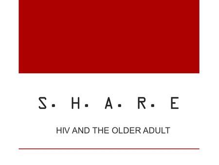 S. H. A. R. E HIV AND THE OLDER ADULT. S eniors H IV/AIDS A geing R isk E ducation.