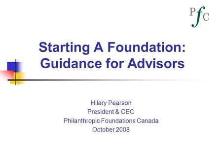 Starting A Foundation: Guidance for Advisors Hilary Pearson President & CEO Philanthropic Foundations Canada October 2008.