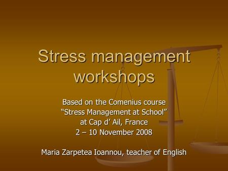 "Stress management workshops Based on the Comenius course ""Stress Management at School"" at Cap d' Ail, France 2 – 10 November 2008 Maria Zarpetea Ioannou,"
