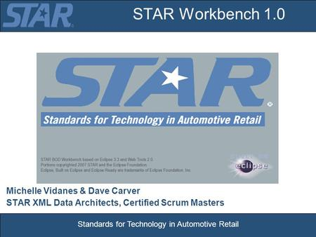 Standards for Technology in Automotive Retail STAR Workbench 1.0 Michelle Vidanes & Dave Carver STAR XML Data Architects, Certified Scrum Masters.