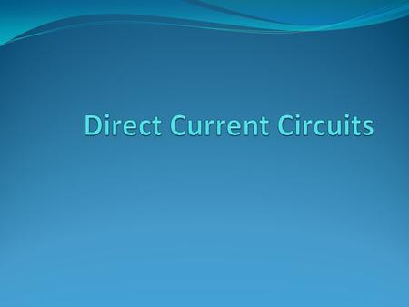 Direct Current When the current in a circuit has a constant direction, the current is called direct current Most of the circuits analyzed will be assumed.