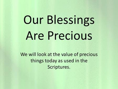 Our Blessings Are Precious We will look at the value of precious things today as used in the Scriptures.