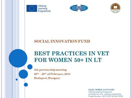 SOCIAL INNOVATION FUND BEST PRACTICES IN VET FOR WOMEN 50+ IN LT 5th partnership meeting 26 th – 28 th of February, 2015 Budapest, Hungary EQUAL WOMEN.