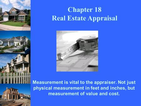 Measurement is vital to the appraiser. Not just physical measurement in feet and inches, but measurement of value and cost. Chapter 18 Real Estate Appraisal.