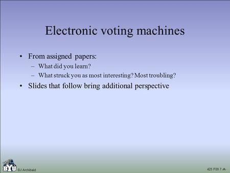 425 F09 7:1 ©J Archibald Electronic voting <strong>machines</strong> From assigned papers: –What did you learn? –What struck you as most interesting? Most troubling? Slides.